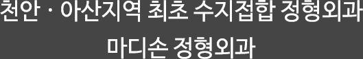 천안·아산지역 최초 수지접합 정형외과 마디손 정형외과